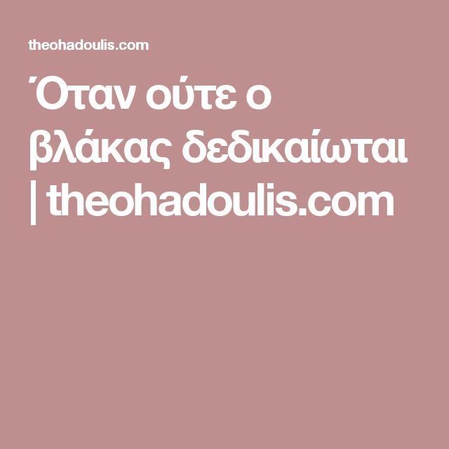 Όταν ούτε ο βλάκας δεδικαίωται   theohadoulis.com