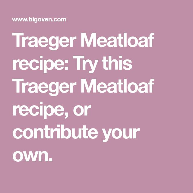 Traeger Meatloaf recipe: Try this Traeger Meatloaf recipe, or contribute your own.