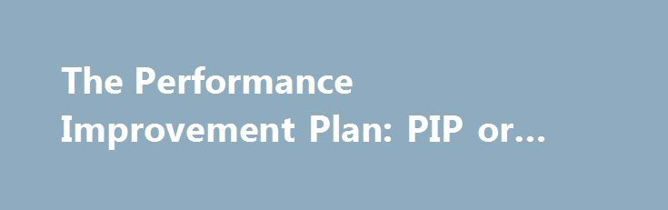 The Performance Improvement Plan: PIP or IED? #pip #lawyers http://tanzania.nef2.com/the-performance-improvement-plan-pip-or-ied-pip-lawyers/  The Performance Improvement Plan: PIP or IED? If you find yourself on the receiving end of a PIP, look out — it could be the first step in the firing process. It sounds like such a positive, constructive approach: Give an employee with performance deficiencies a plan to become a more successful and valued contributor. Unfortunately, performance…