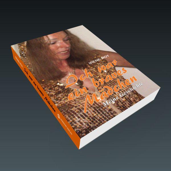 Ich war ein braves Mädchen – Meine Geschichte – Irene Roy - Ich habe meine eigene Geschichte niedergeschrieben unter dem Blickwinkel heutiger Betrachtung.