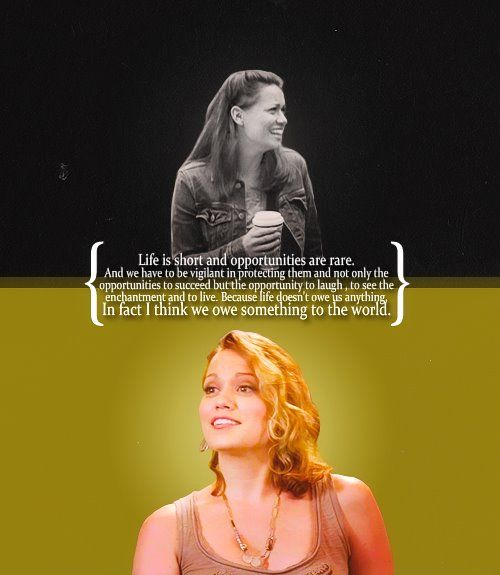 """Life is short and opportunities are rare. And we have to be vigilant in protecting them and not only the opportunities to succeed but the opportunity to laugh, to see the enchantment and to live. Because life doesn't owe us anything. In fact I think we owe something to the world."" -Haley James-Scott"