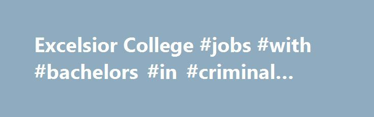 Excelsior College #jobs #with #bachelors #in #criminal #justice http://dental.nef2.com/excelsior-college-jobs-with-bachelors-in-criminal-justice/  # Law Enforcement and Public Safety In the competition for upper-level law enforcement and public safety jobs, a bachelor's degree can give you a big advantage. Get a competitive edge quickly and conveniently with Excelsior College's online Bachelor of Science in Criminal Justice (Law Enforcement and Public Safety concentration) . Whether you're…