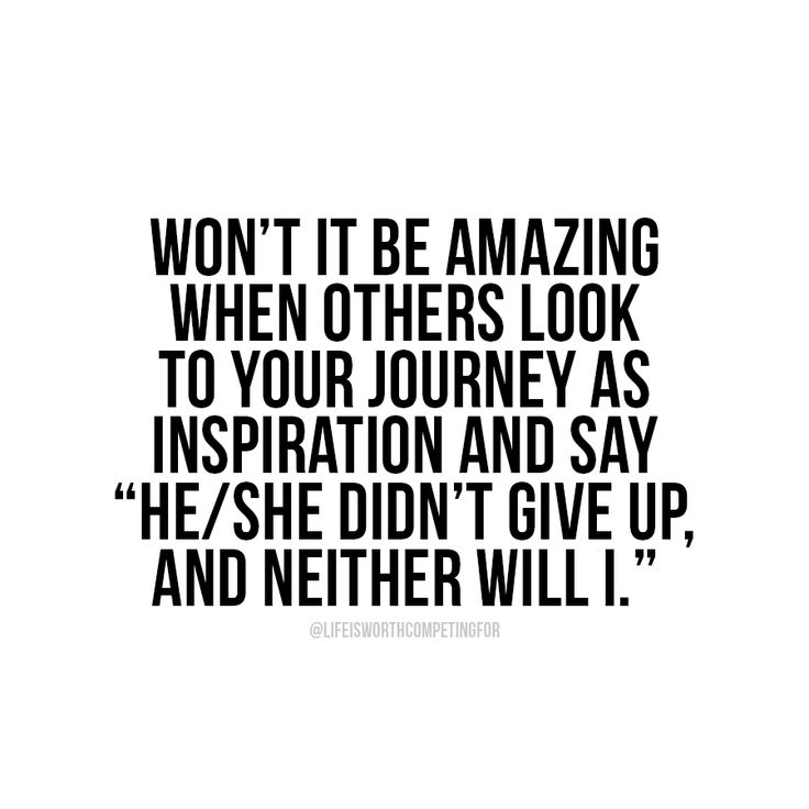 You can be the reason someone else doesn't give up. Be a living inspiration.