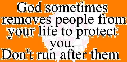 God sometimes removes people from your life to protect you.. Don't run after them!!!