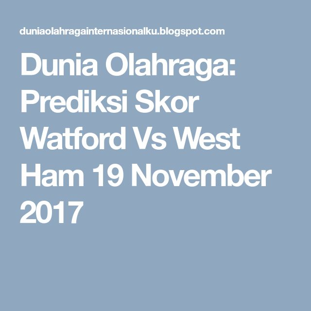 Dunia Olahraga: Prediksi Skor Watford Vs West Ham 19 November 2017