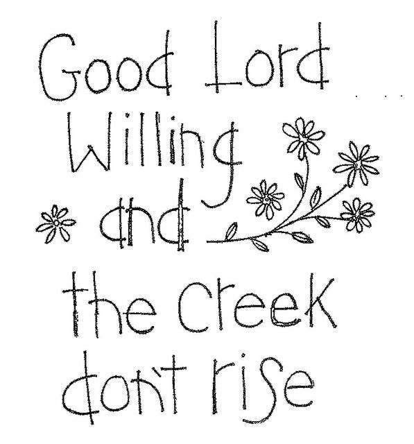 A GREAT OLD SOUTHERN SAYING....Can remember my Grandmother saying this...my Daddy also, and now I use it. Been around a long time....but still applies. Yup....the creeks do rise round this part of the country and when that happens, the Good Lord is not gonna let you get anywhere. Love the country sayings. SH