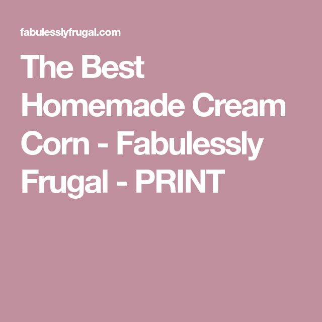 The Best Homemade Cream Corn - Fabulessly Frugal - PRINT