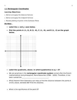 1.1 pre-calculus lesson plan for rectangular coordinates. This is the shell lesson I created to go along with my Pre-Calculus textbook. It includes graphing of coordinates, derivation and application of distance formula, and derivation and application of midpoint formula. The lesson ends with a plexer of the day puzzle. Could also be used for a College Algebra or Algebra 2 course, or to supplement homeschooling. I base it off of the Larson Pre-Calculus book, Pre-Calculus with Limits.