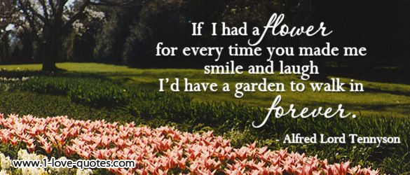 If I had a flower for every time I thought of you, I could walk in my garden forever.    Alfred Lord Tennyson    As quoted in Before the Wedding: Fun and Provocative Questions to Prepare You for Married Life (2000), pg. 125  No context is available, beyond the fact that it is widely attributed to Tennyson.