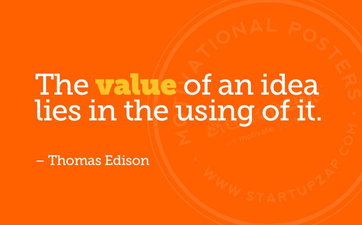 """""""The value of an idea lies in the using of it"""" - Thomas Edison"""