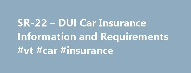 """SR-22 – DUI Car Insurance Information and Requirements #vt #car #insurance http://uk.remmont.com/sr-22-dui-car-insurance-information-and-requirements-vt-car-insurance/  # SR-22 Information and Requirements What is an SR-22 Insurance? SR-22 (The """"SR"""" stands for """"safety responsibility"""") is a document that verifies that someone has automobile insurance. The SR-22 is prepared by an insurance company and then filed (by the insurance company) with the department of motor vehicles (DMV). The SR-22…"""