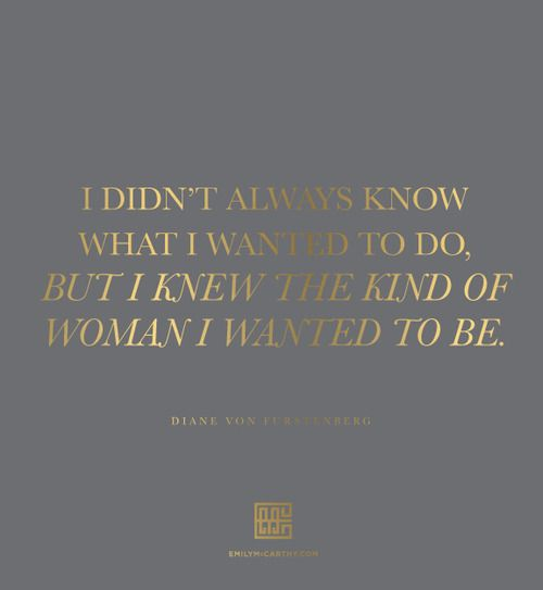 """I didn't always know what I wanted to do, but I knew the kind of woman I wanted to be. -Diane Von Furstenberg"
