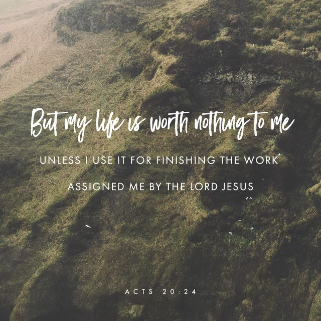 """""""I don't care about my own life. The most important thing is that I finish my work. I want to finish the work that the Lord Jesus gave me to do—to tell people the Good News about God's grace."""" Acts 20:24 ERV http://bible.com/406/act.20.24.erv"""