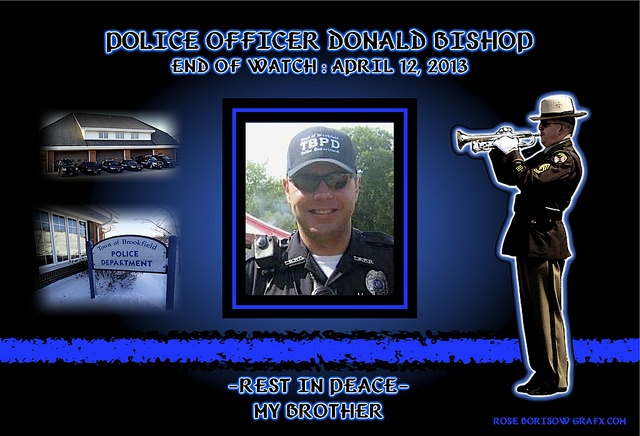 IN MEMORIAM – OFFICER DON BISHOP Chief Perket of the Brookfield Wisconsin Police Department has reported that Officer Don Bishop, 32, suffered a fatal heart attack while responding to a burglary in progress call. Additional responding officers that were following him stopped and immediately pulled him from the vehicle and commenced CPR. Officer Donald Bishop, gone but never forgotten.   Read More: http://lawenforcementtoday.com/2013/04/14/in-memoriam-%E2%80%93-officer-don-bishop/