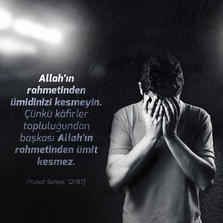 Allah'ın rahmetinden ümidinizi kesmeyin. Çünkü kâfirler topluluğundan başkası Allah'ın rahmetinden ümit kesmez.  (Yusuf Suresi, 12/87)
