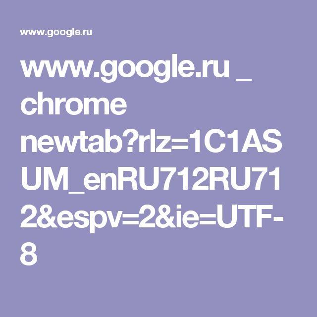www.google.ru _ chrome newtab?rlz=1C1ASUM_enRU712RU712&espv=2&ie=UTF-8