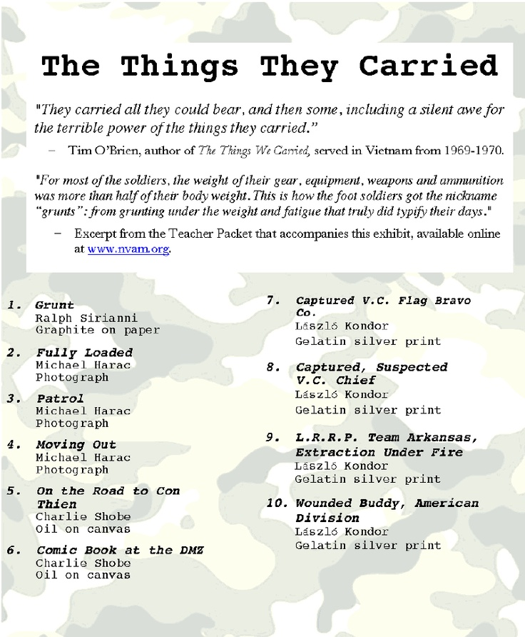depiction of vietnam war in the things they carry by tim obrien Sometimes, the things tim o'brien carries are groceries  carry their own things  from that war, and from others wars, as well as from the people who love those   but it's mostly the war, depicted in a powerfully unsettling way.