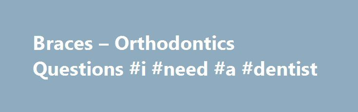 Braces – Orthodontics Questions #i #need #a #dentist  #dental braces # Braces Orthodontics Questions Answers to common questions about braces and orthodontics What are dental braces http://reviewscircle.com/health-fitness/dental-health/natural-teeth-whitening/