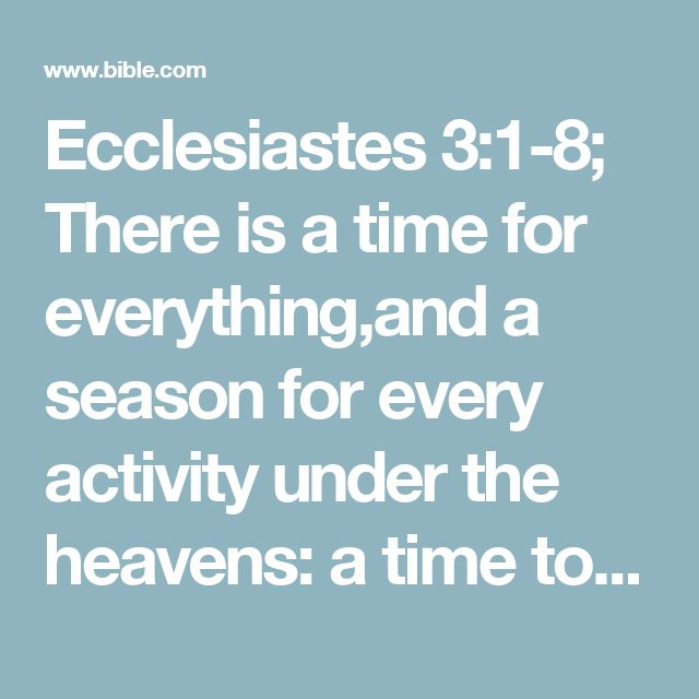Ecclesiastes 3:1-8; There is a time for everything,and a season for every activity under the heavens:  a time to be born and a time to die,a time to plant and a time to uproot,  a time to kill and a time to heal,a time to tear down and a time to build,  a time to weep and a time to laugh,a time to mourn and a time to dance,  a time to scatter stones and a time to gather them,a time to embrace and a time to refrain from embracing,  a time to search and a time to give up,a time to keep and a…