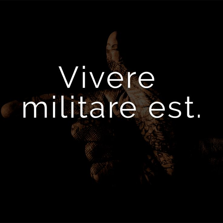 Vivere militare est. (Latin for: To live means to fight.)