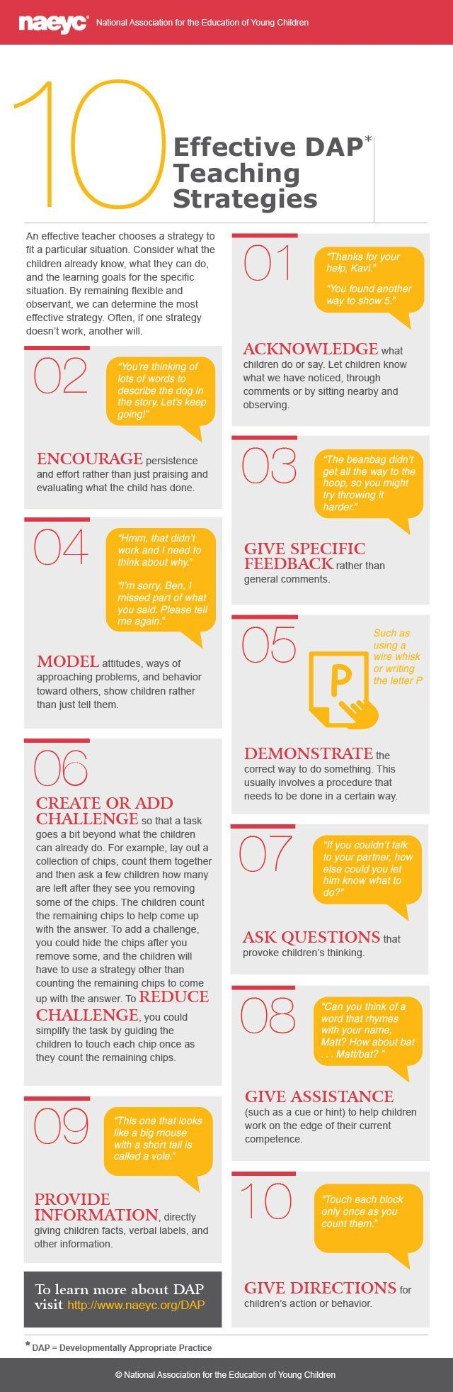 10 Effective DAP Strategies: An effective teacher or family child care provider chooses a strategy to fit a particular situation. It's important to consider what the children already know and can do and the learning goals for the specific situation. By remaining flexible and observant, we can determine which strategy may be most effective. Often, if one strategy doesn't work, another will. Learn more at: http://www.naeyc.org/dap/10-effective-dap-teaching-strategies
