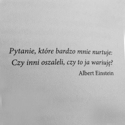 """""""Pytanie, które bardzo mnie nurtuje: czy inni oszaleli, czy to ja wariuję?"""" - Albert Einstein"""