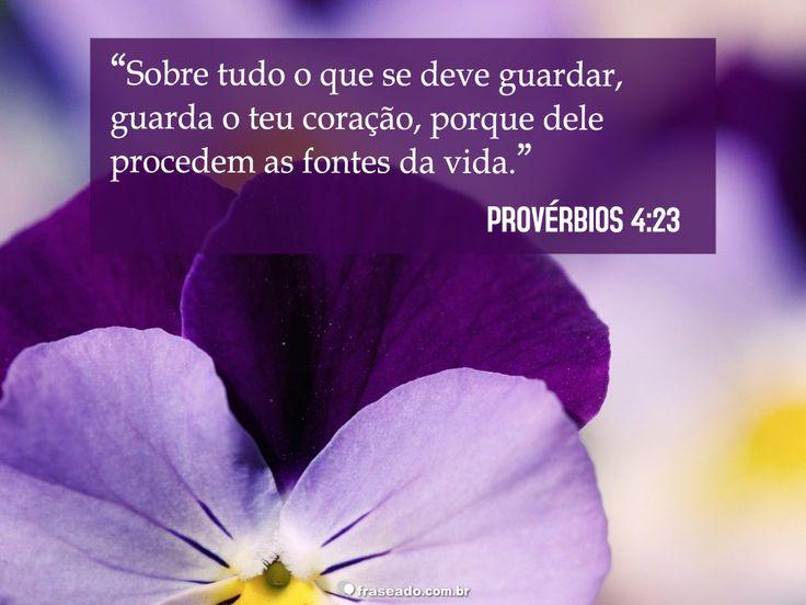 Sobre tudo o que se deve guardar, guarda o teu coração, porque dele procedem as...