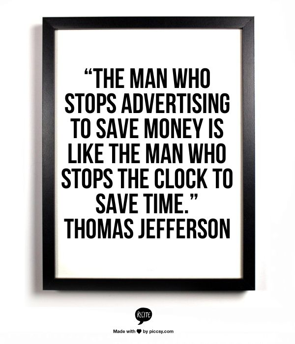 """The man who stops advertising to save money is like the man who stops the clock to save time."" Thomas Jefferson"