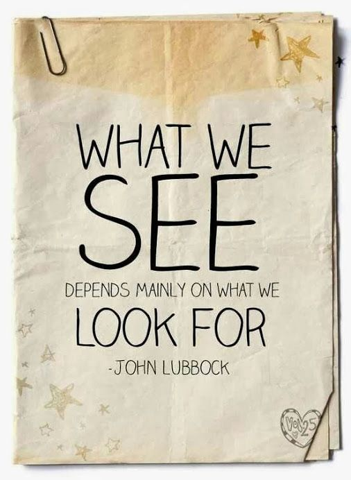 """""""What we see depends mainly on what we look for.* I love this #quote  by John Lubbock. It says a lot about our perceptions of the world. Are you looking through the eyes of the universe expecting to see the same thing or are you asking the """"universe"""" to show you a different perspective? Are you walking through life with the same """"lenses"""" you had as a child or are you walking through life """"expecting"""" to learn something new?"""
