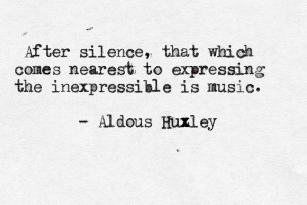 """""""After silence, that which comes nearest to expressing the inexpressible is music"""" -Aldous Huxley"""