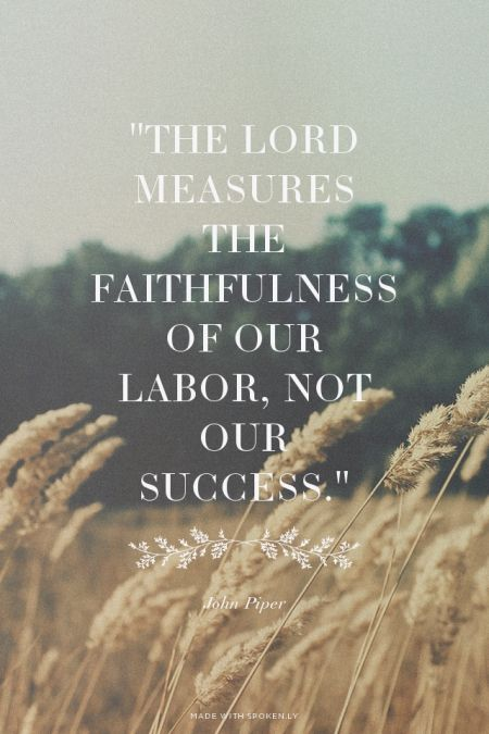 """""""The Lord measures the faithfulness of our labor, not our success."""" - John Piper 