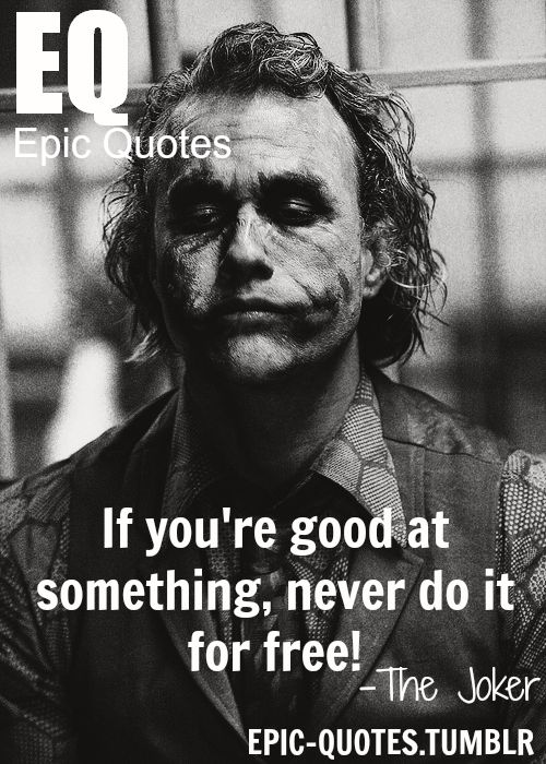 If you're good at something, never do it for free.  the joker quotes  MORE OF EPIC QUOTES