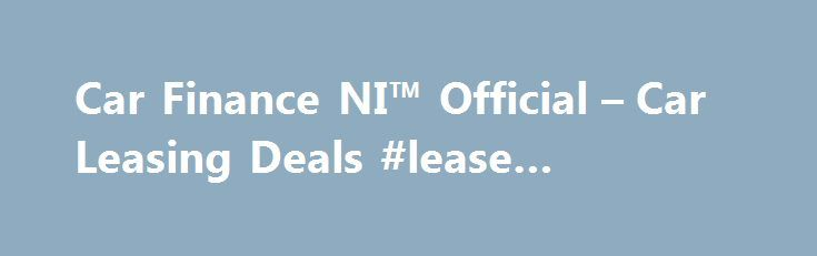 Car Finance NI™ Official – Car Leasing Deals #lease #definition http://lease.nef2.com/car-finance-ni-official-car-leasing-deals-lease-definition/  Car Finance NI Search van offers Welcome to Car Finance NI we specialise in all types of car finance such as PCP, HP, Finance Lease Outright Purchase, but in particular car leasing, van leasing, vehicle leasing and contract hire in the UK. We can cater for all needs and arrange suitable finance for the private individual, business or even if you…