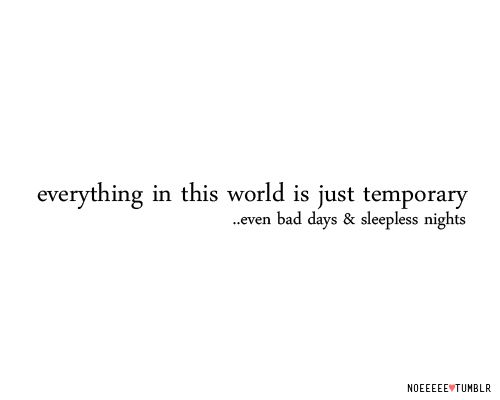 Everything in the world is temporary...even bad days & sleepless nights.