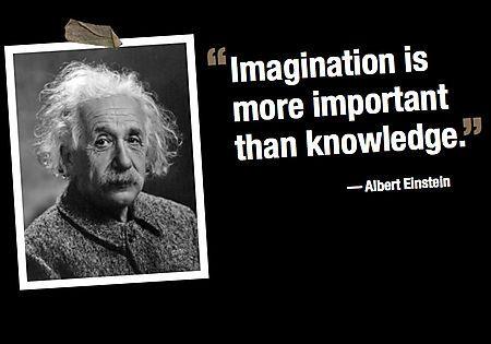"""Imagination is more important than Knowledge.""—Albert Einstein"