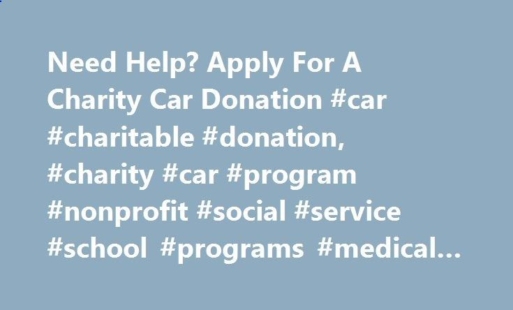 Need Help? Apply For A Charity Car Donation #car #charitable #donation, #charity #car #program #nonprofit #social #service #school #programs #medical #help new-york.nef2.com... # Need Help? Apply For A Charity Car People like you, people in need, are our sole reason for existing. Our entire charitable network was developed to help others—other individuals, other social service groups, communities, schools, and other nonprofits. If you think there is something we can to do help you, we ...