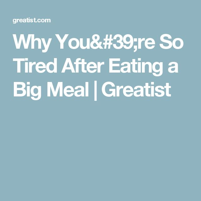 Why You're So Tired After Eating a Big Meal | Greatist