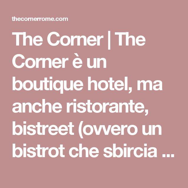 The Corner   The Corner è un boutique hotel, ma anche ristorante, bistreet (ovvero un bistrot che sbircia al cibo di strada a 360°), emporio, club e lounge garden.