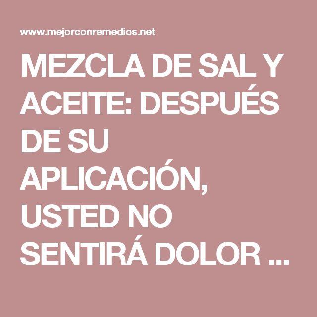 MEZCLA DE SAL Y ACEITE: DESPUÉS DE SU APLICACIÓN, USTED NO SENTIRÁ DOLOR DURANTE MUCHOS AÑOS. – Mejor Con Remedios