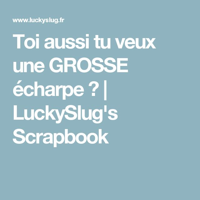 Toi aussi tu veux une GROSSE écharpe ?   LuckySlug's Scrapbook