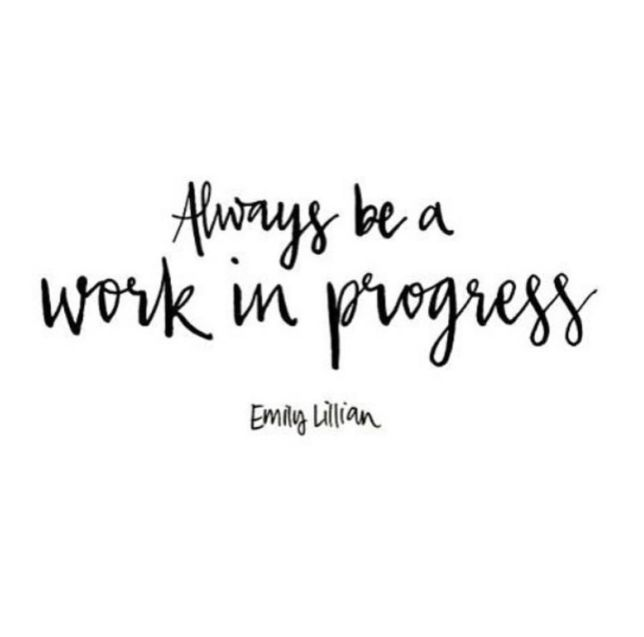 """Always be a work in progress."""