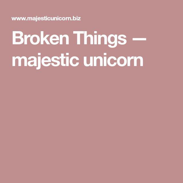 Broken Things — majestic unicorn
