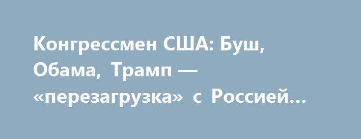 Конгрессмен США: Буш, Обама, Трамп — «перезагрузка» с Россией обречена на провал http://kleinburd.ru/news/kongressmen-ssha-bush-obama-tramp-perezagruzka-s-rossiej-obrechena-na-proval/  Вы уже не раз выступали против отмены санкций. В последние дни из уст президента Трамп, однако, слышны не просто дружественные, а даже лестные высказывания в адрес российского лидера Владимира Путина. Вас это не шокировало? ПОЛ РАЙАН, спикер палаты представителей конгресса США: Я смотрю на это по-другому. Я не…