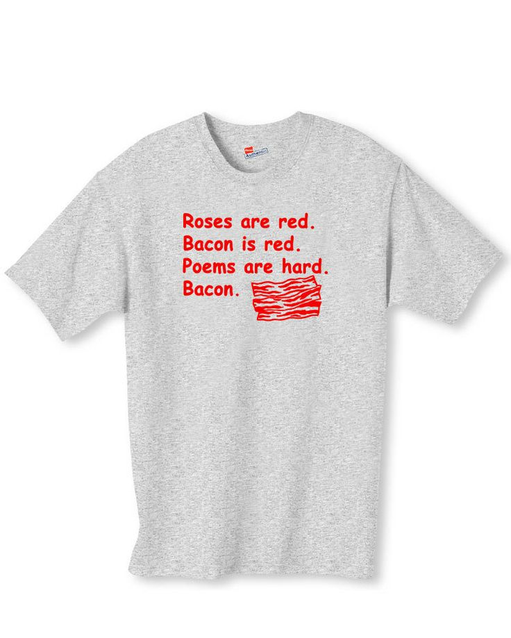 Shirtific - Roses Are Red Bacon Poem Funny Food Joke Shirt, $14.99 (http://www.shirtific.com/roses-are-red-bacon-poem-funny-food-joke-shirt/)