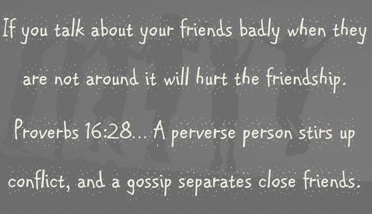 If you talk about your friends badly when they are not around it will hurt the friendship. Proverbs 16:28… A perverse person stirs up conflict, and a gossip separates close friends.