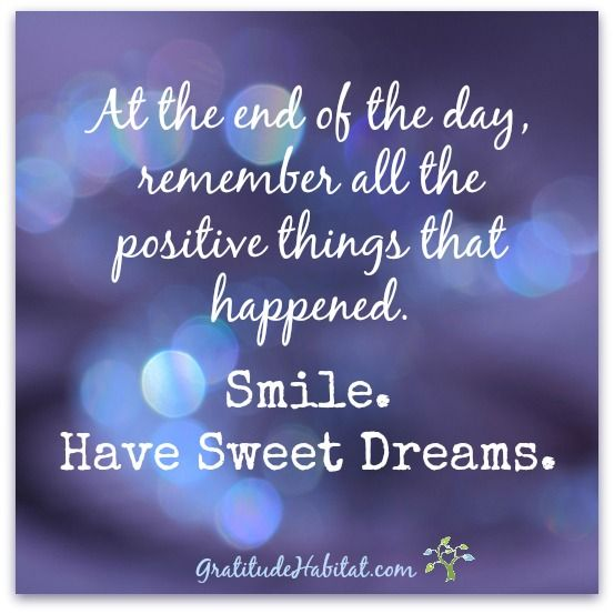 At the end of the day, remember all the positive things that happened. Smile. Have Sweet Dreams.