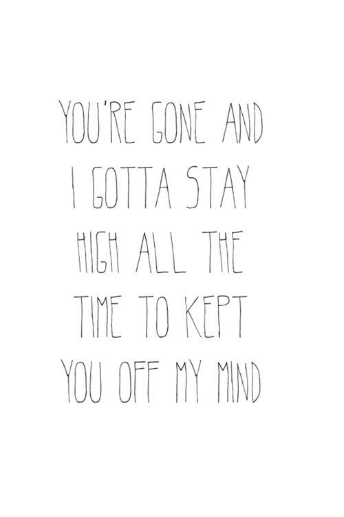 "•""You're gone and I gotta stay high all the time to keep you off my mind.""- Tove Lo