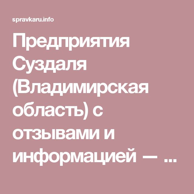 Предприятия Суздаля (Владимирская область) с отзывами и информацией — адреса, телефоны и сайты 638 компаний