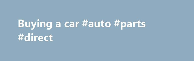 Buying a car #auto #parts #direct http://auto-car.remmont.com/buying-a-car-auto-parts-direct/  #buying a car # Car Buying Resources Information On Buying A Vehicle Let […]