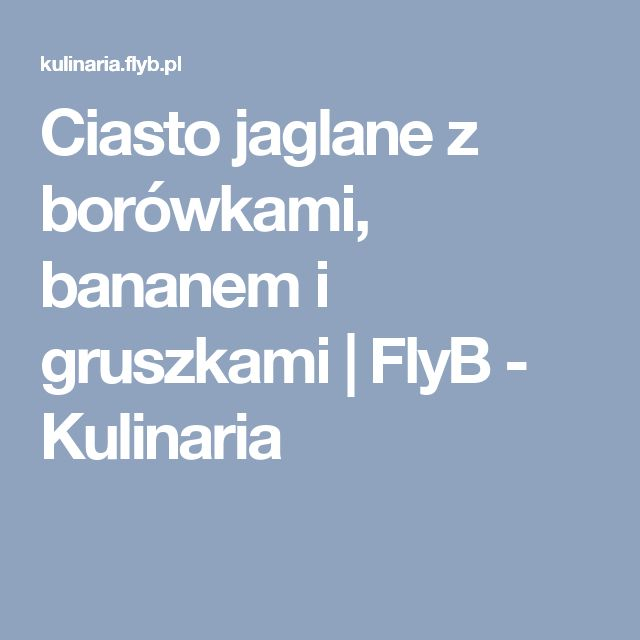 Ciasto jaglane z borówkami, bananem i gruszkami | FlyB - Kulinaria